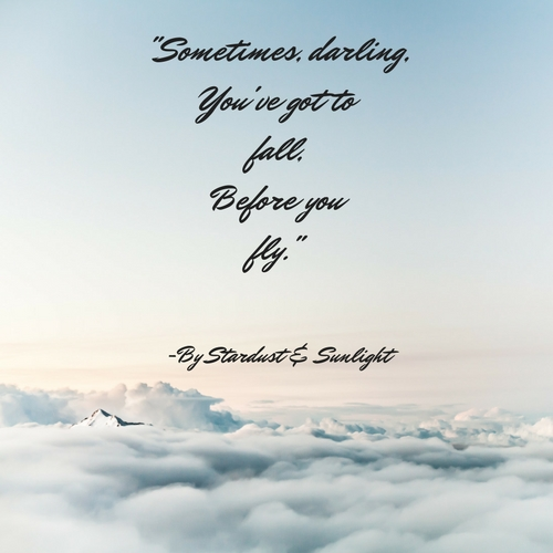 Sometimes, darling,You've got to fall,Before youfly.