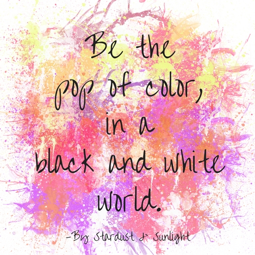 Be the pop of color, in a black and white world..jpg