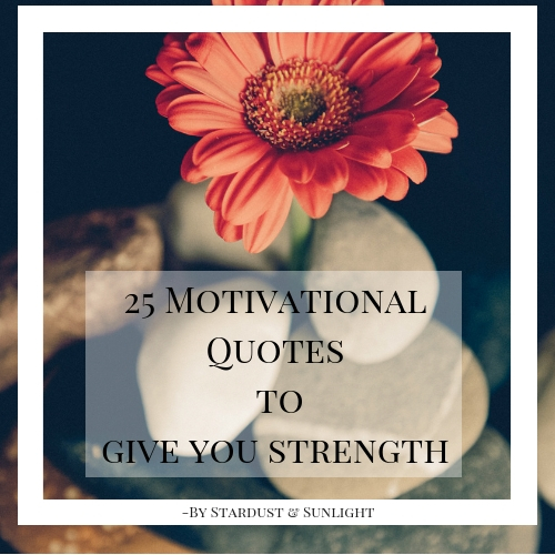 25 Motivational Quotes to Give You Strength by Stardust & Sunlight